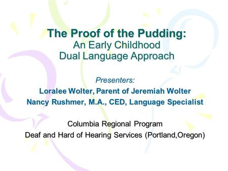 The Proof of the Pudding: An Early Childhood Dual Language Approach Presenters: Loralee Wolter, Parent of Jeremiah Wolter Nancy Rushmer, M.A., CED, Language.