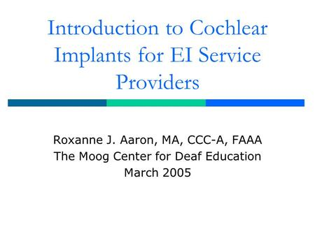 Introduction to Cochlear Implants for EI Service Providers Roxanne J. Aaron, MA, CCC-A, FAAA The Moog Center for Deaf Education March 2005.