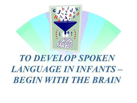 TO DEVELOP SPOKEN LANGUAGE IN INFANTS – BEGIN WITH THE BRAIN.