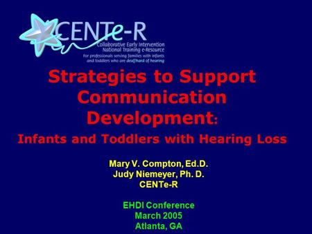 Strategies to Support Communication Development : Infants and Toddlers with Hearing Loss Mary V. Compton, Ed.D. Judy Niemeyer, Ph. D. CENTe-R EHDI Conference.
