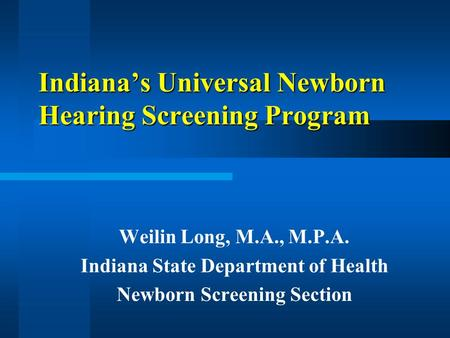 Indianas Universal Newborn Hearing Screening Program Weilin Long, M.A., M.P.A. Indiana State Department of Health Newborn Screening Section.