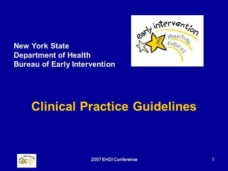 2007 EHDI Conference1 New York State Department of Health Bureau of Early Intervention Clinical Practice Guidelines.