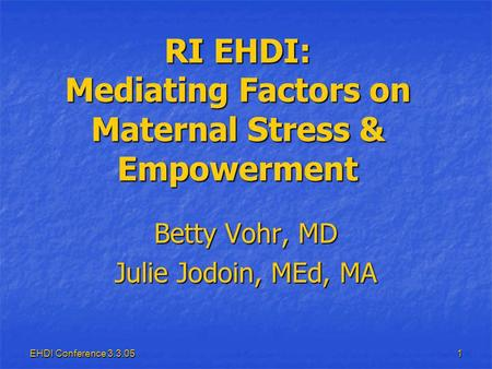 EHDI Conference 3.3.05 1 RI EHDI: Mediating Factors on Maternal Stress & Empowerment Betty Vohr, MD Julie Jodoin, MEd, MA.