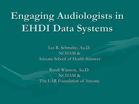Engaging Audiologists in EHDI Data Systems Les R. Schmeltz, Au.D. NCHAM & Arizona School of Health Sciences Randi Winston, Au.D. NCHAM & The EAR Foundation.