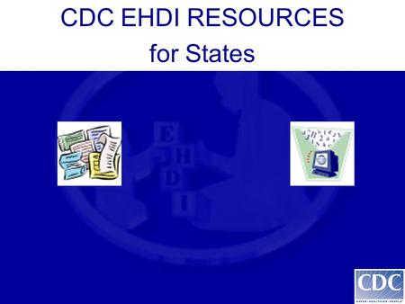 CDC EHDI RESOURCES for States. CDC EHDI Website  CDC EHDI Website  Purpose: To provide up-to-date.