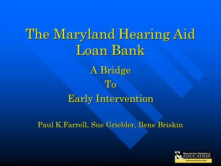 The Maryland Hearing Aid Loan Bank A Bridge To Early Intervention Paul K.Farrell, Sue Griebler, Ilene Briskin.