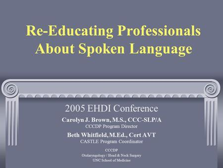 Re-Educating Professionals About Spoken Language Carolyn J. Brown, M.S., CCC-SLP/A CCCDP Program Director Beth Whitfield, M.Ed., Cert AVT CASTLE Program.