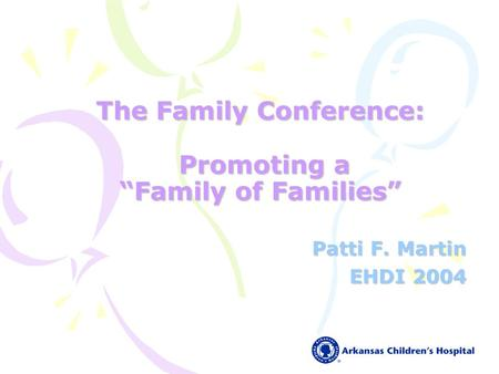 The Family Conference: Promoting a Family of Families Patti F. Martin EHDI 2004.