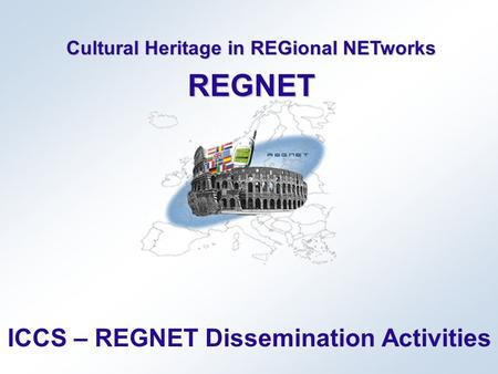 Cultural Heritage in REGional NETworks REGNET ICCS – REGNET Dissemination Activities.