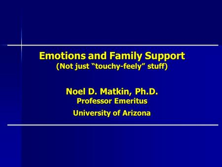 Emotions and Family Support (Not just touchy-feely stuff) Noel D. Matkin, Ph.D. Professor Emeritus University of Arizona.