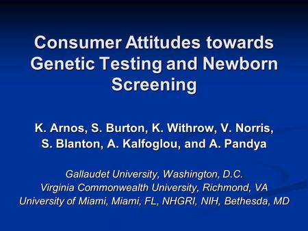 Consumer Attitudes towards Genetic Testing and Newborn Screening K. Arnos, S. Burton, K. Withrow, V. Norris, S. Blanton, A. Kalfoglou, and A. Pandya Gallaudet.