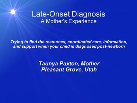 Late-Onset Diagnosis A Mother's Experience Trying to find the resources, coordinated care, information, and support when your child is diagnosed post-newborn.
