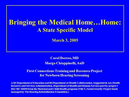Bringing the Medical Home…Home: A State Specific Model March 3, 2005 Carol Dorros, MD Margo Chiappinelli, AuD First Connections Training and Resource Project.