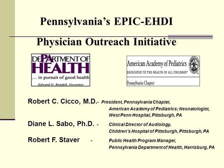 Pennsylvanias EPIC-EHDI Physician Outreach Initiative Robert C. Cicco, M.D. - President, Pennsylvania Chapter, American Academy of Pediatrics; Neonatologist,