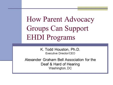 How Parent Advocacy Groups Can Support EHDI Programs K. Todd Houston, Ph.D. Executive Director/CEO Alexander Graham Bell Association for the Deaf & Hard.