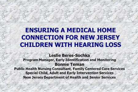 ENSURING A MEDICAL HOME CONNECTION FOR NEW JERSEY CHILDREN WITH HEARING LOSS Leslie Beres-Sochka Program Manager, Early Identification and Monitoring Bonnie.