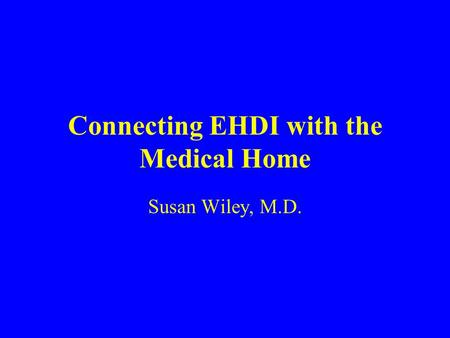 Connecting EHDI with the Medical Home Susan Wiley, M.D.