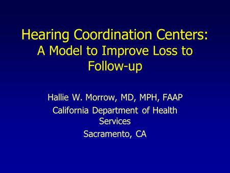 Hearing Coordination Centers: A Model to Improve Loss to Follow-up Hallie W. Morrow, MD, MPH, FAAP California Department of Health Services Sacramento,