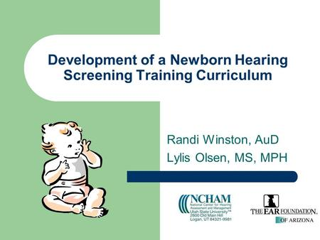 Development of a Newborn Hearing Screening Training Curriculum Randi Winston, AuD Lylis Olsen, MS, MPH.