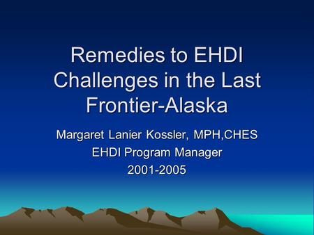 Remedies to EHDI Challenges in the Last Frontier-Alaska Margaret Lanier Kossler, MPH,CHES EHDI Program Manager 2001-2005.