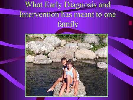 What Early Diagnosis and Intervention has meant to one family.