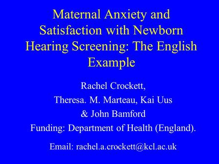 Maternal Anxiety and Satisfaction with Newborn Hearing Screening: The English Example Rachel Crockett, Theresa. M. Marteau, Kai Uus & John Bamford Funding: