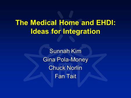 The Medical Home and EHDI: Ideas for Integration Sunnah Kim Gina Pola-Money Chuck Norlin Fan Tait.