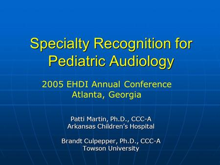 Specialty Recognition for Pediatric Audiology Patti Martin, Ph.D., CCC-A Arkansas Childrens Hospital Brandt Culpepper, Ph.D., CCC-A Towson University 2005.