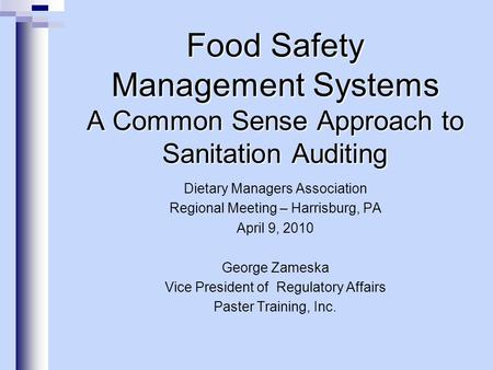Food Safety Management Systems A Common Sense Approach to Sanitation Auditing Dietary Managers Association Regional Meeting – Harrisburg, PA April 9, 2010.