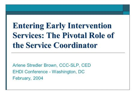 Entering Early Intervention Services: The Pivotal Role of the Service Coordinator Arlene Stredler Brown, CCC-SLP, CED EHDI Conference - Washington, DC.