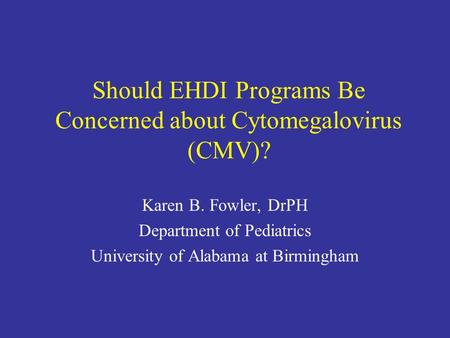 Should EHDI Programs Be Concerned about Cytomegalovirus (CMV)? Karen B. Fowler, DrPH Department of Pediatrics University of Alabama at Birmingham.