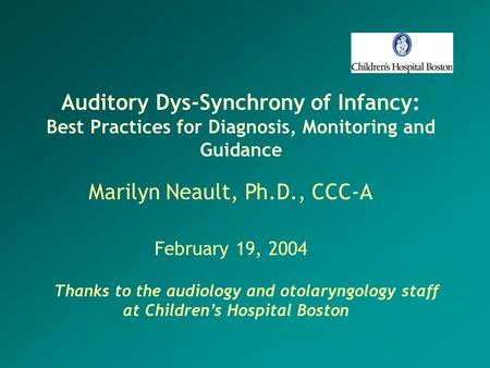 Auditory Dys-Synchrony of Infancy: Best Practices for Diagnosis, Monitoring and Guidance Marilyn Neault, Ph.D., CCC-A February 19, 2004 Thanks to the audiology.