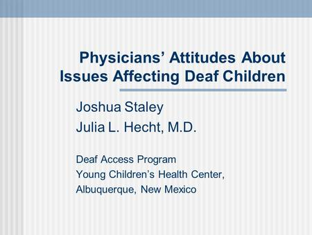 Physicians Attitudes About Issues Affecting Deaf Children Joshua Staley Julia L. Hecht, M.D. Deaf Access Program Young Childrens Health Center, Albuquerque,