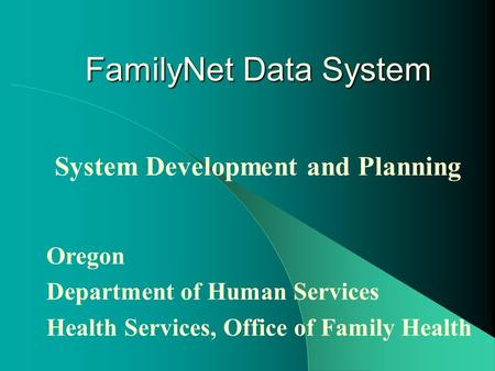 FamilyNet Data System System Development and Planning Oregon Department of Human Services Health Services, Office of Family Health.
