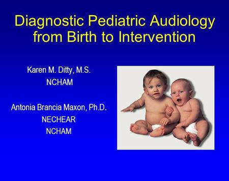 Diagnostic Pediatric Audiology from Birth to Intervention Karen M. Ditty, M.S. NCHAM Antonia Brancia Maxon, Ph.D. NECHEAR NCHAM.