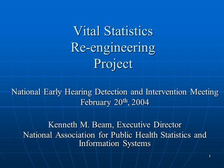 1 Vital Statistics Re-engineering Project National Early Hearing Detection and Intervention Meeting February 20 th, 2004 Kenneth M. Beam, Executive Director.