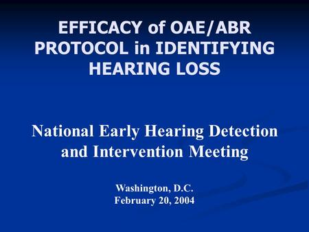 EFFICACY of OAE/ABR PROTOCOL in IDENTIFYING HEARING LOSS National Early Hearing Detection and Intervention Meeting Washington, D.C. February 20, 2004.