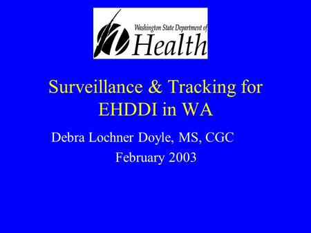 Surveillance & Tracking for EHDDI in WA Debra Lochner Doyle, MS, CGC February 2003.