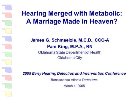 Hearing Merged with Metabolic: A Marriage Made in Heaven? James G. Schmaelzle, M.C.D., CCC-A Pam King, M.P.A., RN Oklahoma State Department of Health.