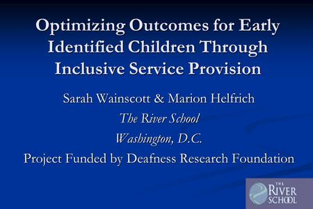 Optimizing Outcomes for Early Identified Children Through Inclusive Service Provision Sarah Wainscott & Marion Helfrich The River School Washington, D.C.
