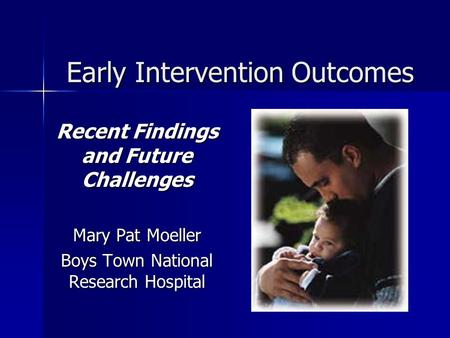 Early Intervention Outcomes Recent Findings and Future Challenges Mary Pat Moeller Boys Town National Research Hospital.