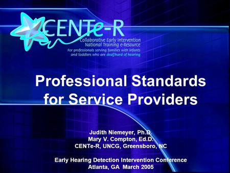Professional Standards for Service Providers Judith Niemeyer, Ph.D. Mary V. Compton, Ed.D. CENTe-R, UNCG, Greensboro, NC Early Hearing Detection Intervention.