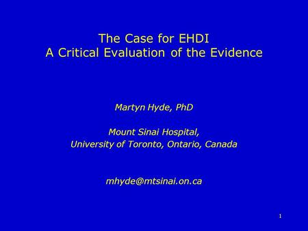 1 The Case for EHDI A Critical Evaluation of the Evidence Martyn Hyde, PhD Mount Sinai Hospital, University of Toronto, Ontario, Canada
