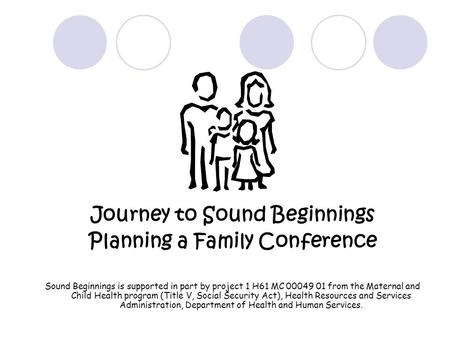 Journey to Sound Beginnings Planning a Family Conference Sound Beginnings is supported in part by project 1 H61 MC 00049 01 from the Maternal and Child.