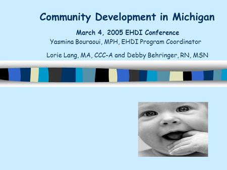 Community Development in Michigan March 4, 2005 EHDI Conference Yasmina Bouraoui, MPH, EHDI Program Coordinator Lorie Lang, MA, CCC-A and Debby Behringer,
