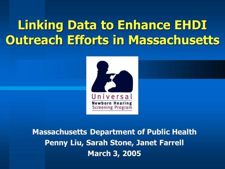 Linking Data to Enhance EHDI Outreach Efforts in Massachusetts Massachusetts Department of Public Health Penny Liu, Sarah Stone, Janet Farrell March 3,