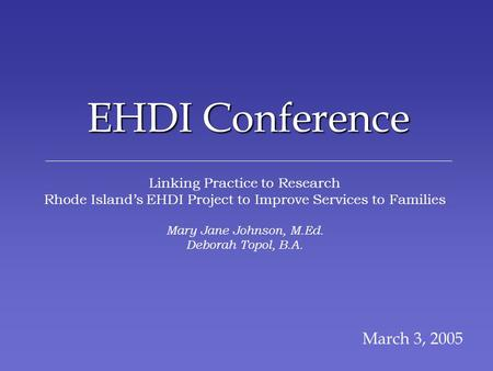 EHDI Conference March 3, 2005 Linking Practice to Research Rhode Islands EHDI Project to Improve Services to Families Mary Jane Johnson, M.Ed. Deborah.