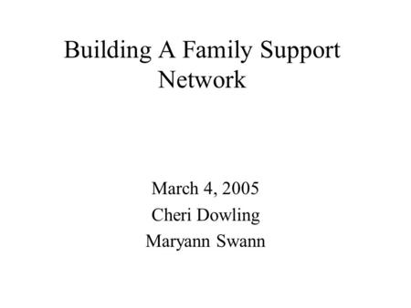 Building A Family Support Network March 4, 2005 Cheri Dowling Maryann Swann.
