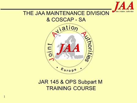 1 ointAviationAuthorities JAR 145 & OPS Subpart M TRAINING COURSE J o i n t A v i a t i o n A u t h o r i t i e s.. THE JAA MAINTENANCE DIVISION & COSCAP.
