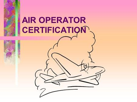 AIR OPERATOR CERTIFICATION. THE AIR OPERATOR CERTIFICATE - ICAO ANNEX 6, 4.2.1.1 An operator shall not engage in commercial air transport operations unless.